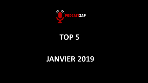 PODCASTZAP TOP 5 de janvier 2019