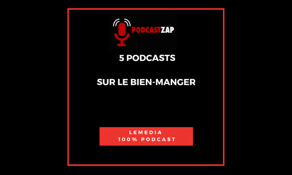 PODCASTZAP 5 podcasts pour bien manger