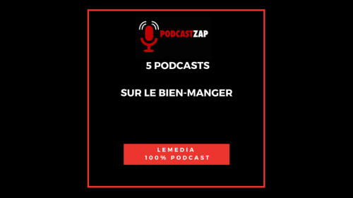 PODCASTZAP 5 podcasts pour bien manger