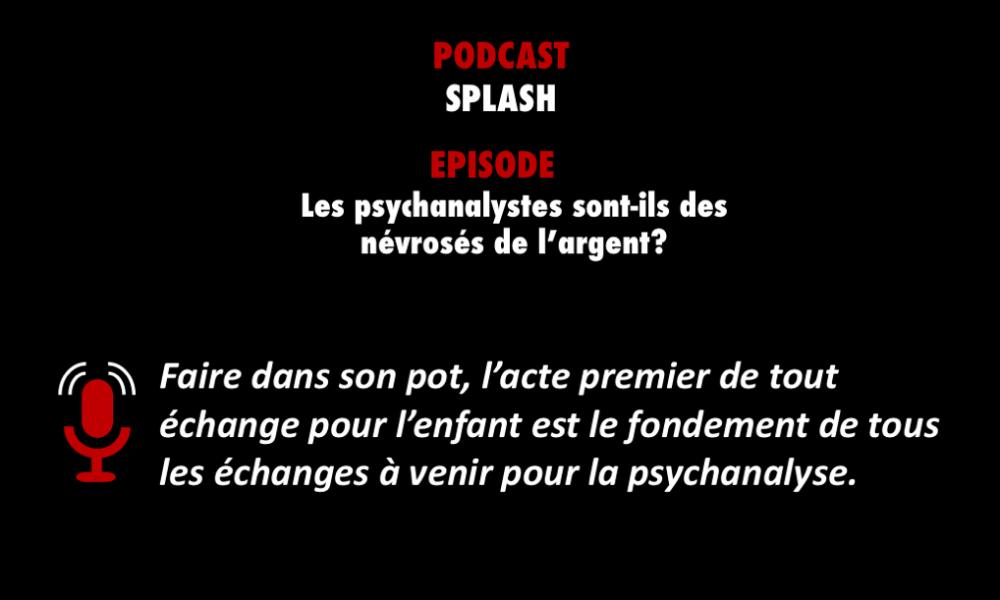 PODCASTZAP : Splash- Les psychanalystes sont-ils des névrosés de l'argent ?