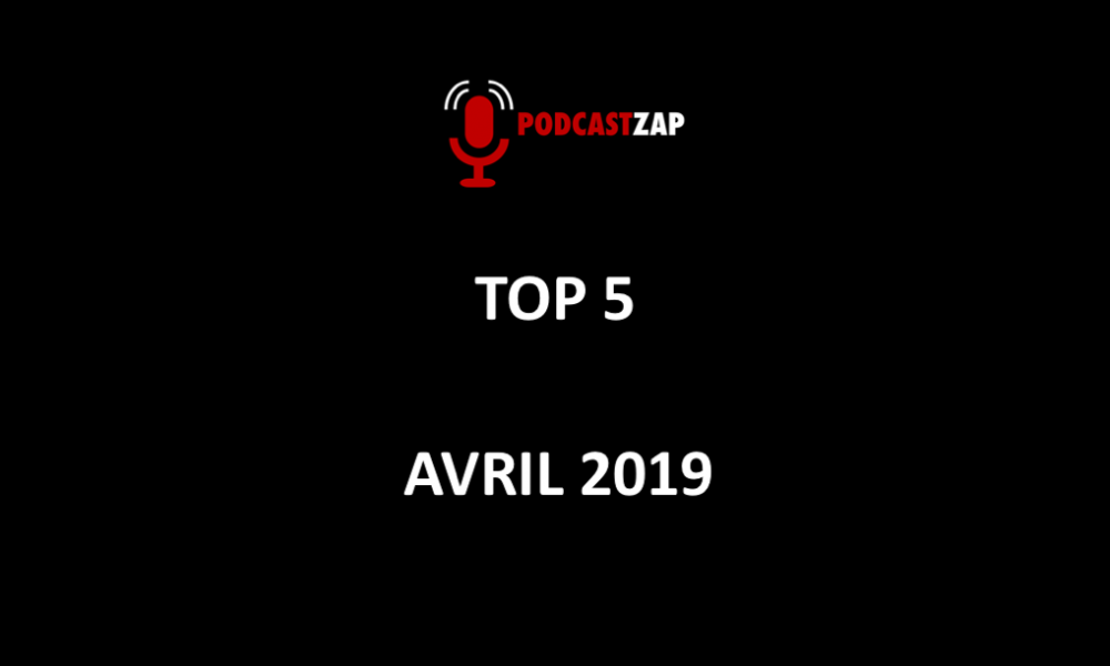 PODCASTZAP - TOP 5 AVRIL 2019