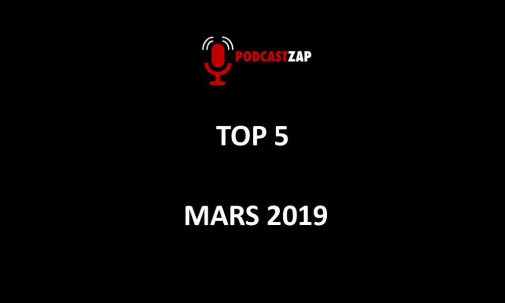 TOP 5 de mars 2019 PODCASTZAP