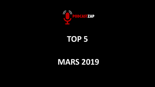 TOP 5 de mars 2019 PODCASTZAP