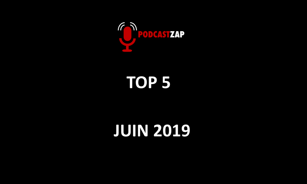 TOP 5 PODCASTZAP JUIN 2019
